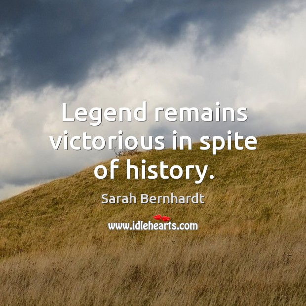 Legend remains victorious in spite of history. Sarah Bernhardt Picture Quote