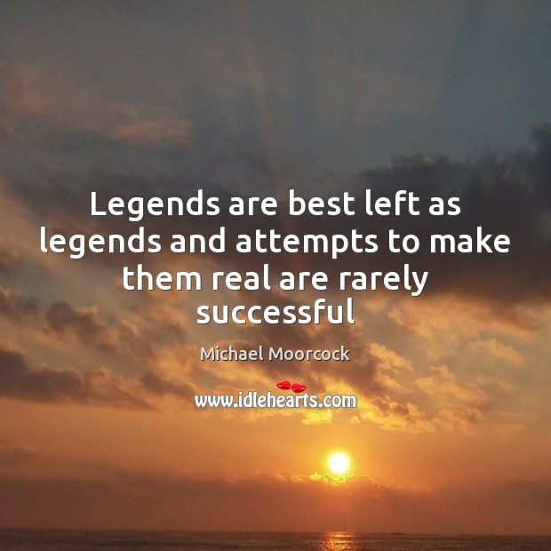 Legends are best left as legends and attempts to make them real are rarely successful Michael Moorcock Picture Quote