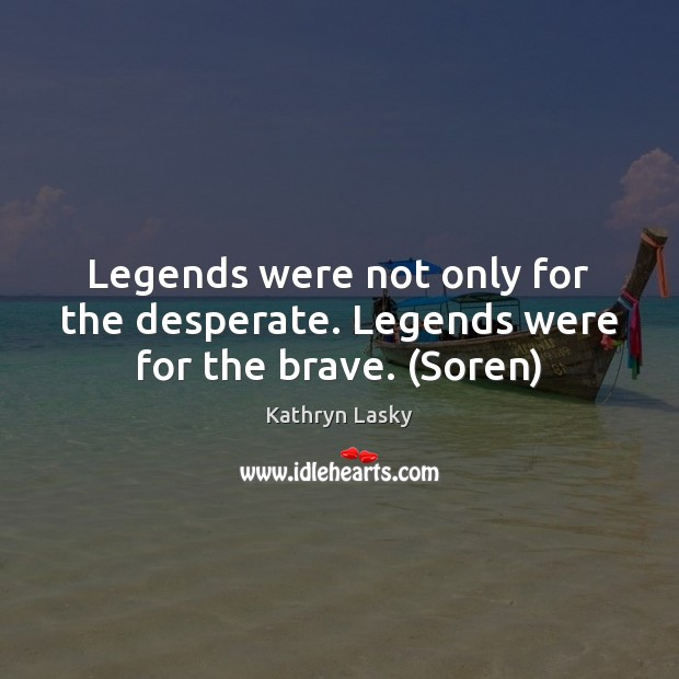 Image, Legends were not only for the desperate. Legends were for the brave. (Soren)