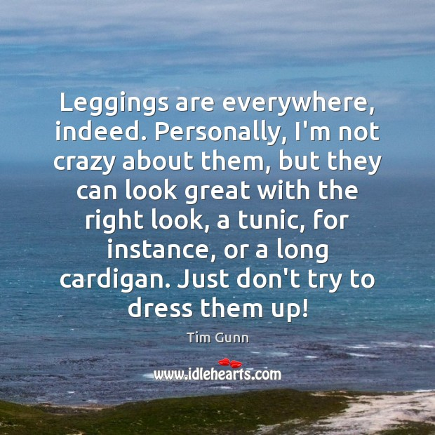 Leggings are everywhere, indeed. Personally, I'm not crazy about them, but they Tim Gunn Picture Quote