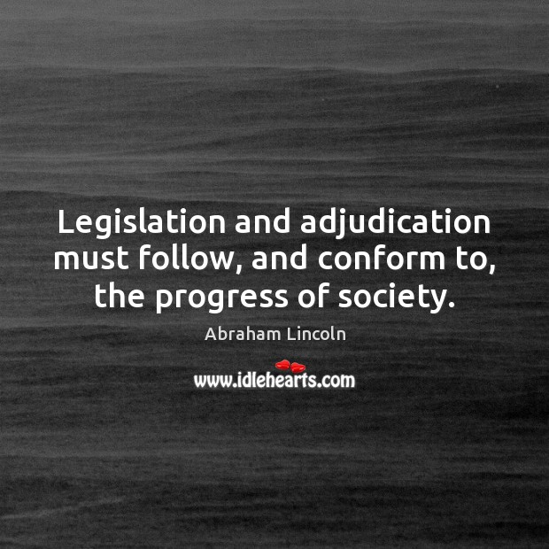 Legislation and adjudication must follow, and conform to, the progress of society. Abraham Lincoln Picture Quote