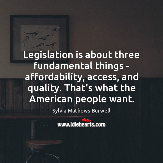 Image, Legislation is about three fundamental things – affordability, access, and quality. That's