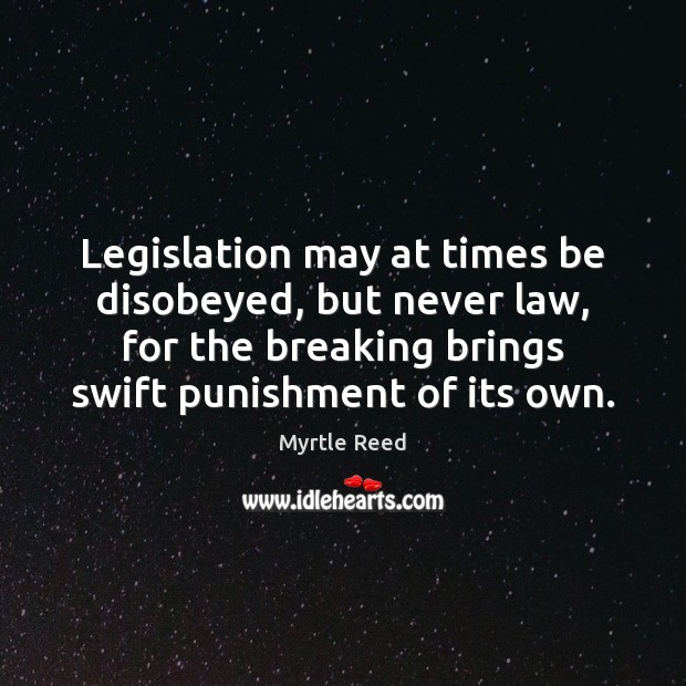 Legislation may at times be disobeyed, but never law, for the breaking Myrtle Reed Picture Quote