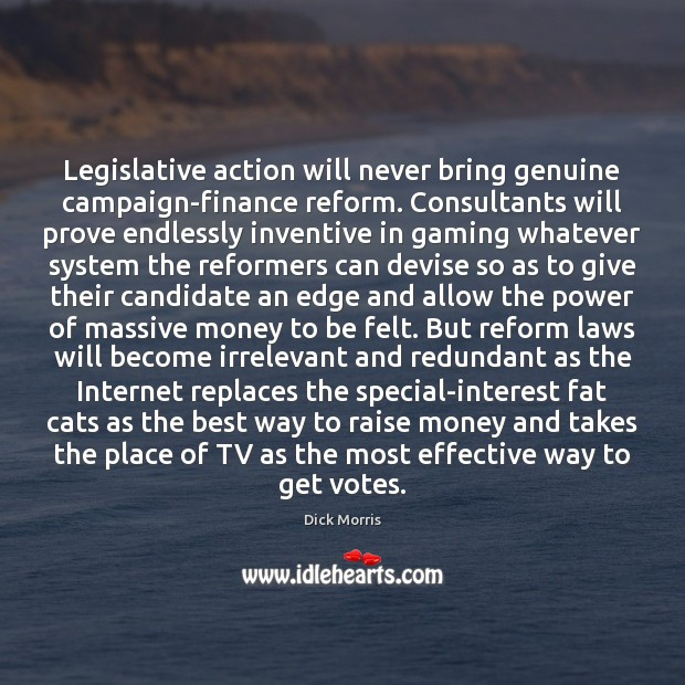 Legislative action will never bring genuine campaign-finance reform. Consultants will prove endlessly Dick Morris Picture Quote
