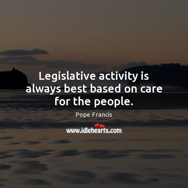 Legislative activity is always best based on care for the people. Image