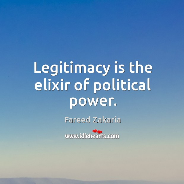 Legitimacy is the elixir of political power. Fareed Zakaria Picture Quote