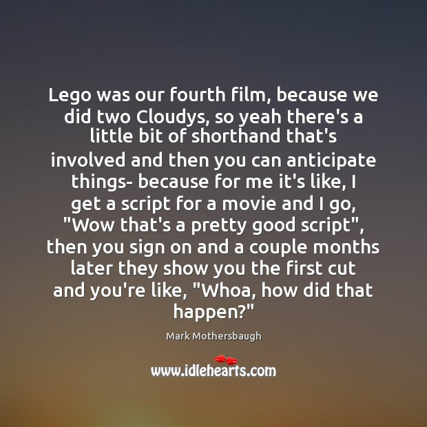 Lego was our fourth film, because we did two Cloudys, so yeah Image