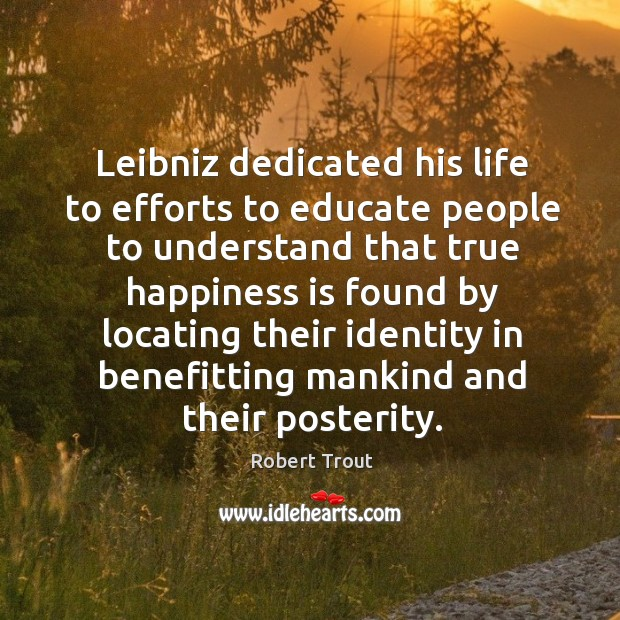 Image, Leibniz dedicated his life to efforts to educate people to understand that true happiness