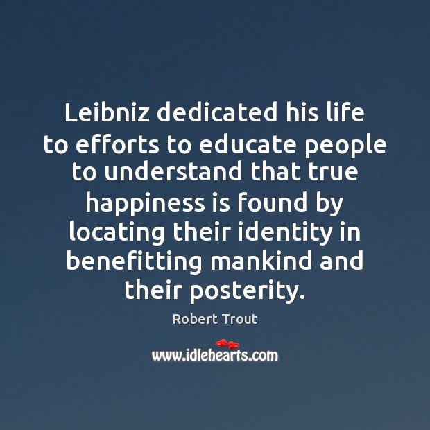 Leibniz dedicated his life to efforts to educate people to understand that Happiness Quotes Image