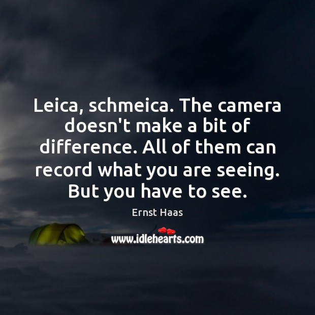 Leica, schmeica. The camera doesn't make a bit of difference. All of Ernst Haas Picture Quote