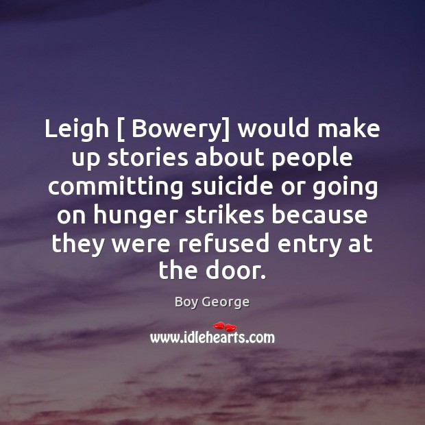 Leigh [ Bowery] would make up stories about people committing suicide or going Boy George Picture Quote