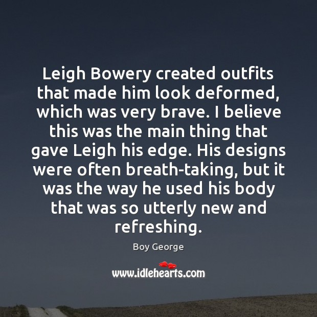 Leigh Bowery created outfits that made him look deformed, which was very Boy George Picture Quote