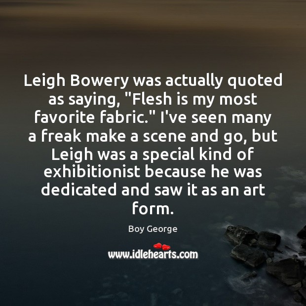 "Image, Leigh Bowery was actually quoted as saying, ""Flesh is my most favorite"