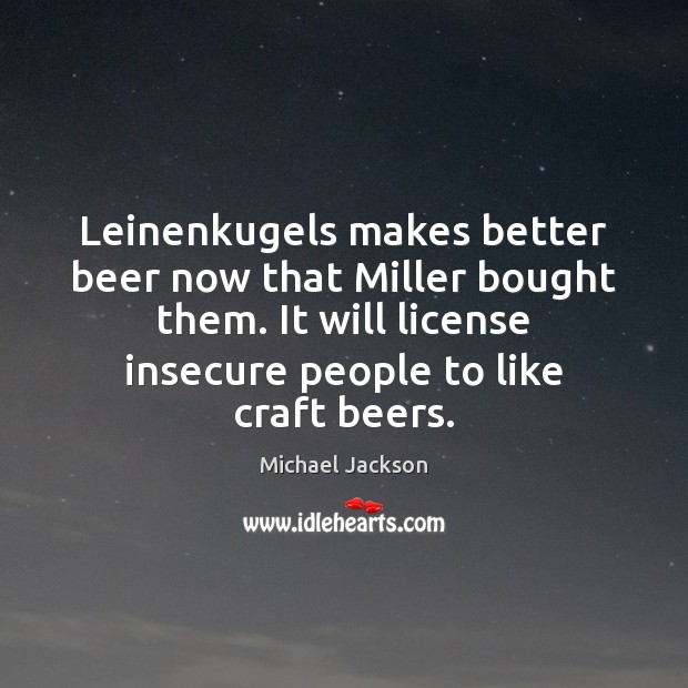Leinenkugels makes better beer now that Miller bought them. It will license Michael Jackson Picture Quote