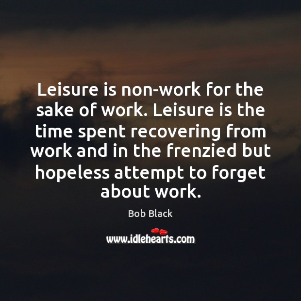 Image, Leisure is non-work for the sake of work. Leisure is the time