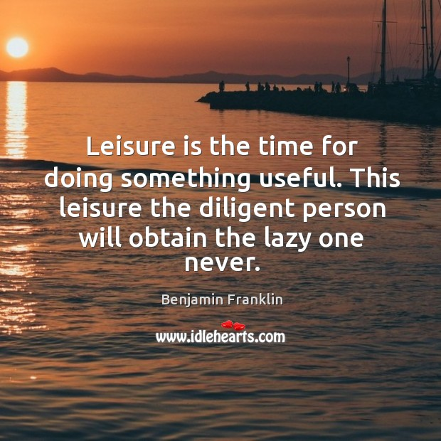 Leisure is the time for doing something useful. This leisure the diligent person will obtain the lazy one never. Image