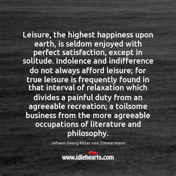 Leisure, the highest happiness upon earth, is seldom enjoyed with perfect satisfaction, Johann Georg Ritter von Zimmermann Picture Quote