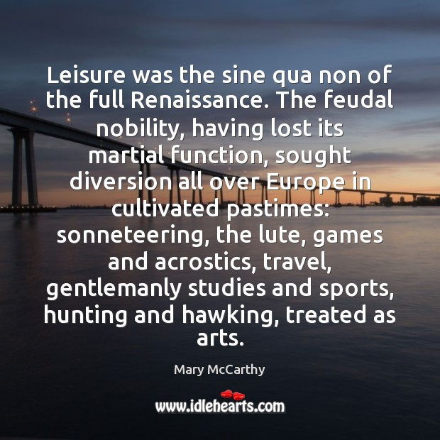Leisure was the sine qua non of the full Renaissance. The feudal Mary McCarthy Picture Quote