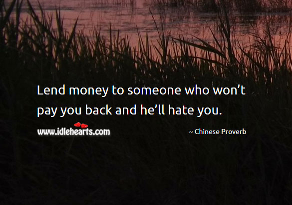 Lend money to someone who won't pay you back and he'll hate you. Image