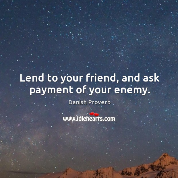 Lend to your friend, and ask payment of your enemy. Image