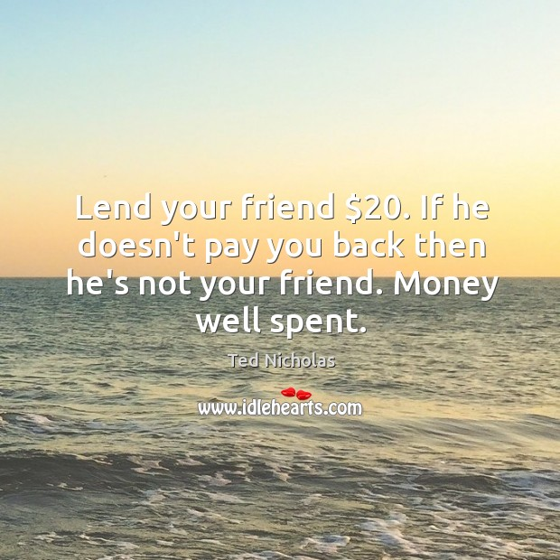 Image, Lend your friend $20. If he doesn't pay you back then he's not