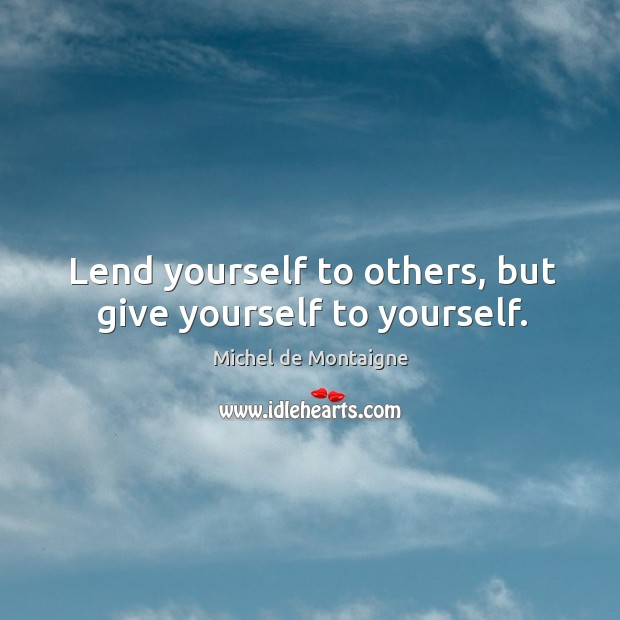 Image, Lend yourself to others, but give yourself to yourself.