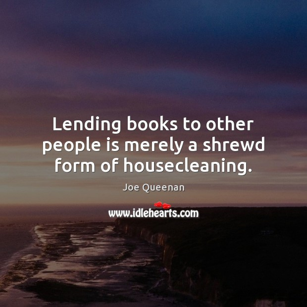 Lending books to other people is merely a shrewd form of housecleaning. Image