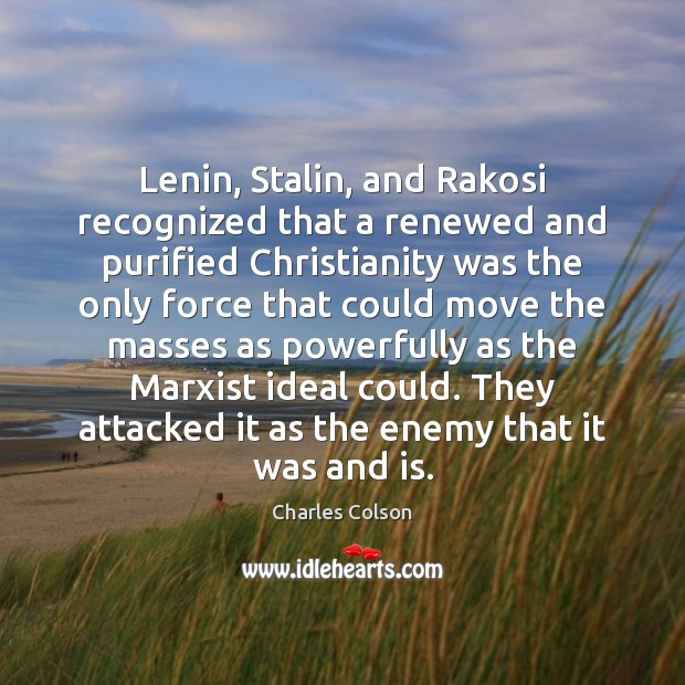 Lenin, Stalin, and Rakosi recognized that a renewed and purified Christianity was Charles Colson Picture Quote