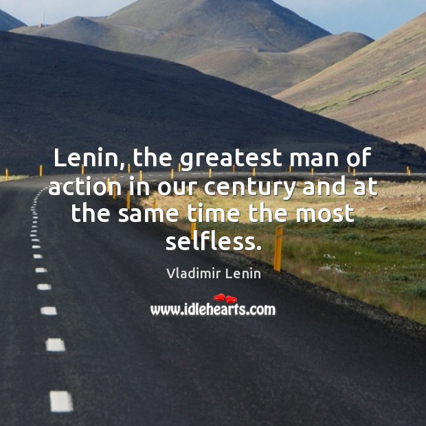 Lenin, the greatest man of action in our century and at the same time the most selfless. Vladimir Lenin Picture Quote