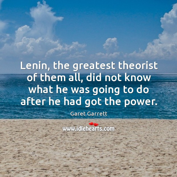 Lenin, the greatest theorist of them all, did not know what he was going to do after he had got the power. Image