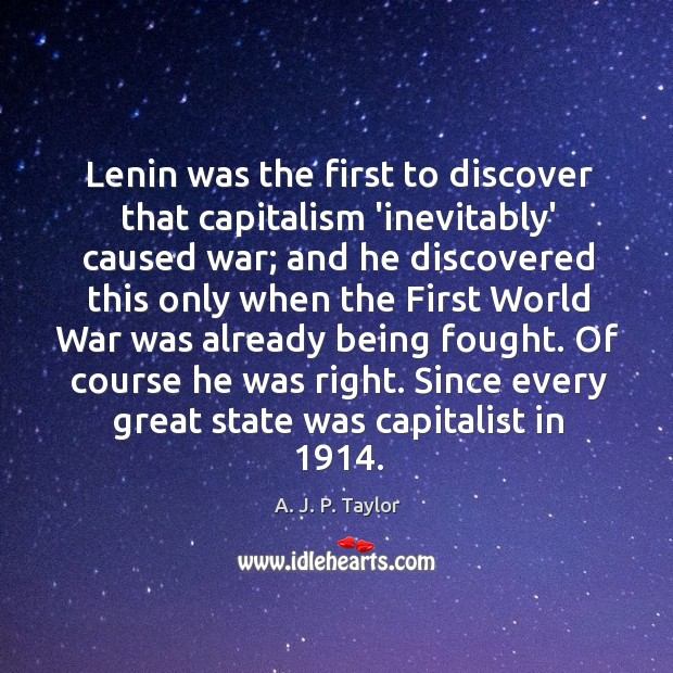 Lenin was the first to discover that capitalism 'inevitably' caused war; and A. J. P. Taylor Picture Quote