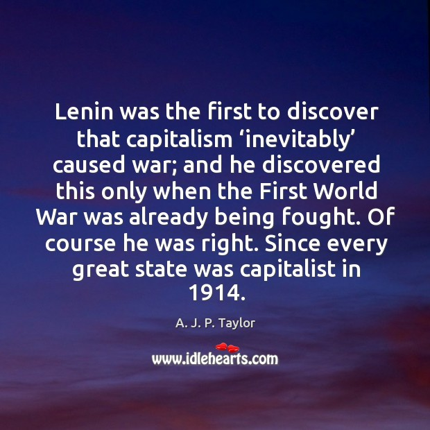Lenin was the first to discover that capitalism 'inevitably' caused war A. J. P. Taylor Picture Quote