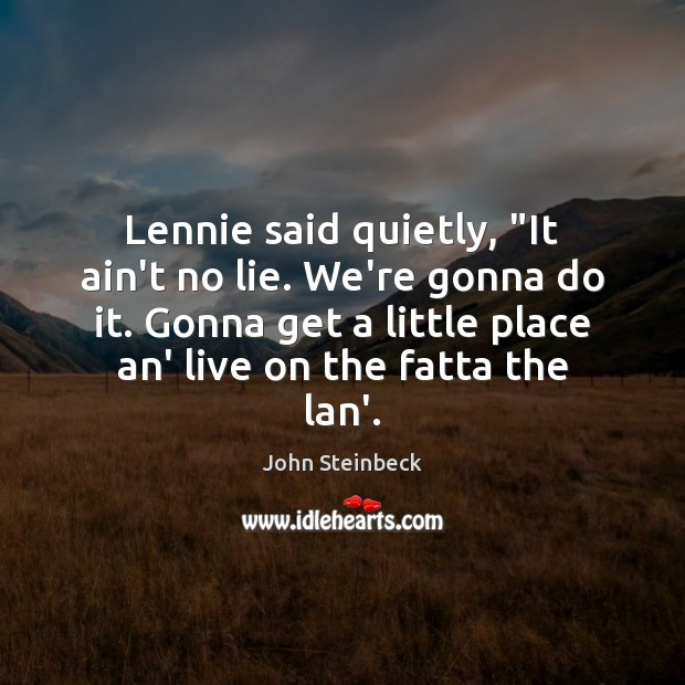 """Lennie said quietly, """"It ain't no lie. We're gonna do it. Gonna John Steinbeck Picture Quote"""