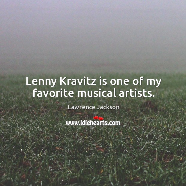 Lenny Kravitz is one of my favorite musical artists. Lawrence Jackson Picture Quote