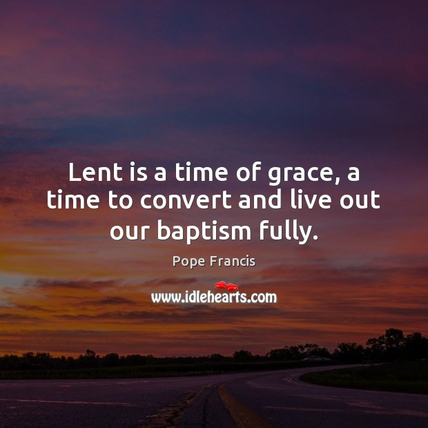 Lent is a time of grace, a time to convert and live out our baptism fully. Pope Francis Picture Quote