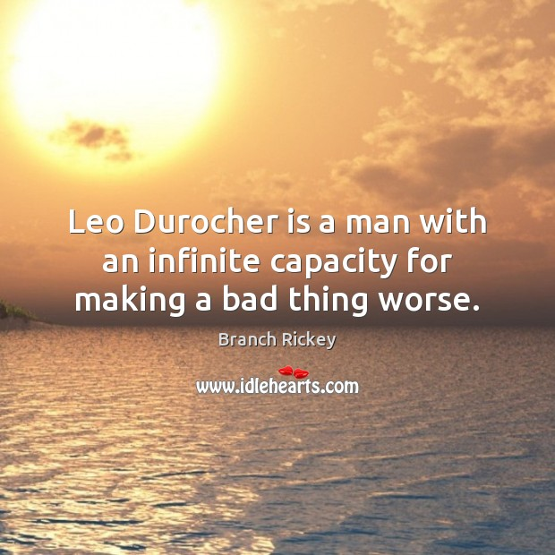 Image, Leo Durocher is a man with an infinite capacity for making a bad thing worse.