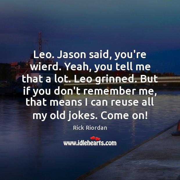 Leo. Jason said, you're wierd. Yeah, you tell me that a lot. Image