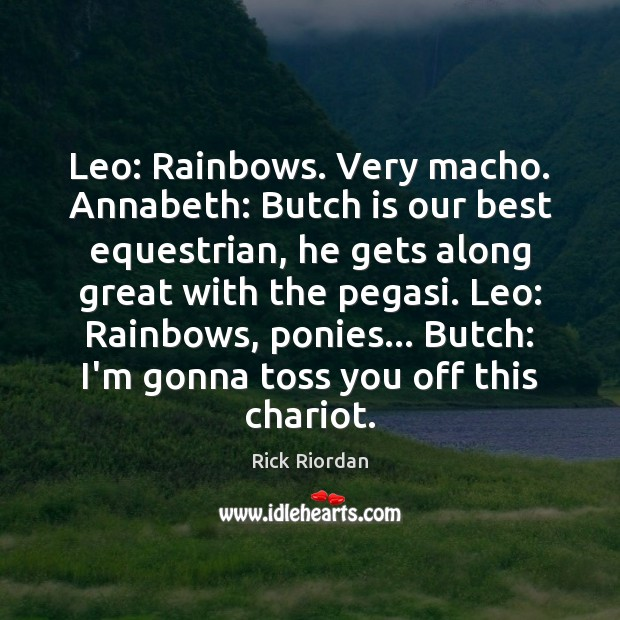 Image, Leo: Rainbows. Very macho. Annabeth: Butch is our best equestrian, he gets