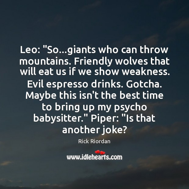 """Leo: """"So…giants who can throw mountains. Friendly wolves that will eat Rick Riordan Picture Quote"""