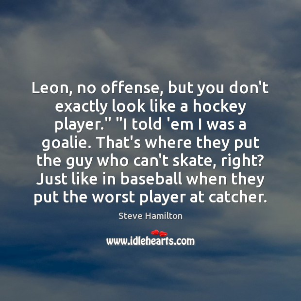 """Leon, no offense, but you don't exactly look like a hockey player."""" """" Image"""