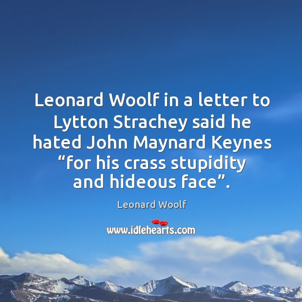 """Leonard woolf in a letter to lytton strachey said he hated john maynard keynes """"for his crass stupidity and hideous face"""". Image"""