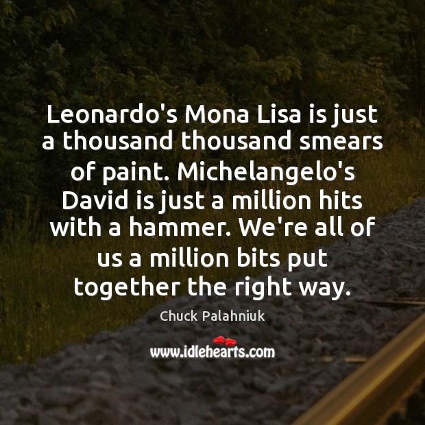 Leonardo's Mona Lisa is just a thousand thousand smears of paint. Michelangelo's Image