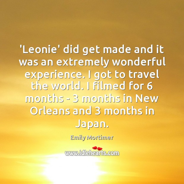 'Leonie' did get made and it was an extremely wonderful experience. I Emily Mortimer Picture Quote