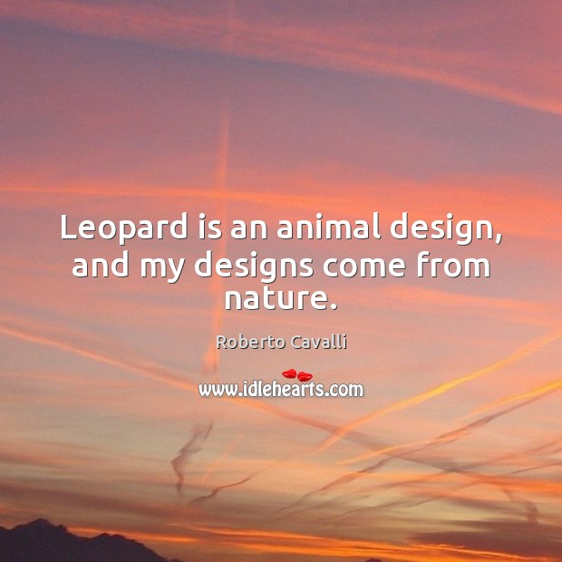 Leopard is an animal design, and my designs come from nature. Image