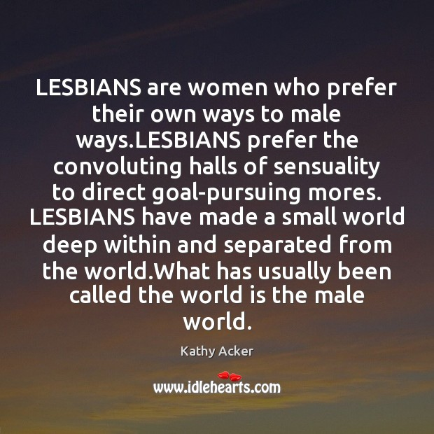 Kathy Acker Picture Quote image saying: LESBIANS are women who prefer their own ways to male ways.LESBIANS