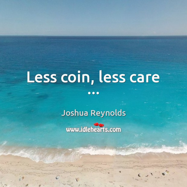 Less coin, less care … Joshua Reynolds Picture Quote