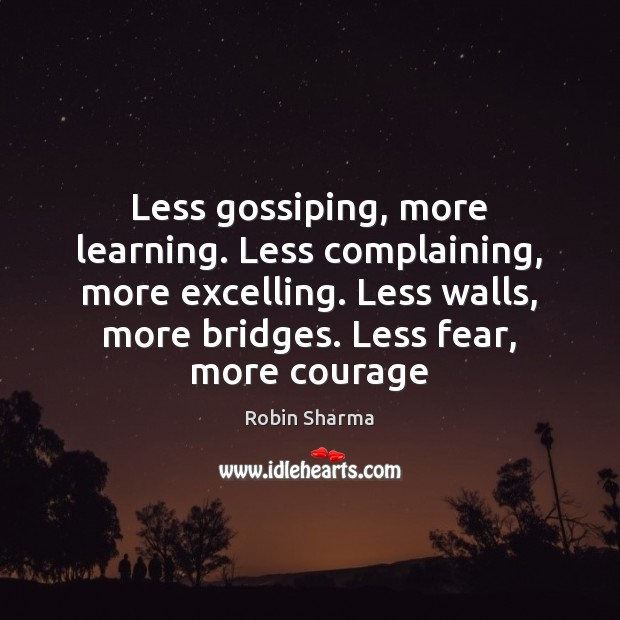 Less gossiping, more learning. Less complaining, more excelling. Less walls, more bridges. Robin Sharma Picture Quote