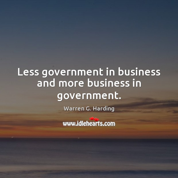 Less government in business and more business in government. Warren G. Harding Picture Quote