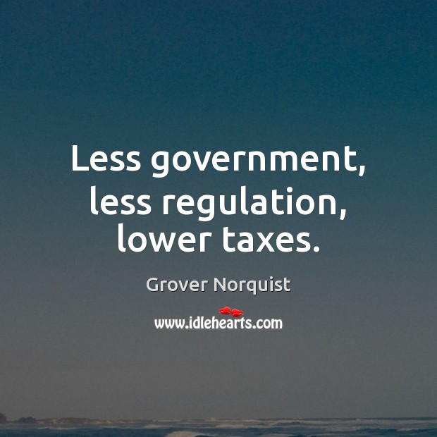 Less government, less regulation, lower taxes. Grover Norquist Picture Quote