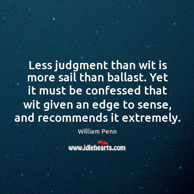 Less judgment than wit is more sail than ballast. Yet it must William Penn Picture Quote